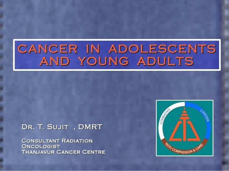 CANCER  IN  ADOLESCENTS AND  YOUNG  ADULTS Dr. T. Sujit  , DMRT Consultant Radiation Oncologist Thanjavur Cancer Centre