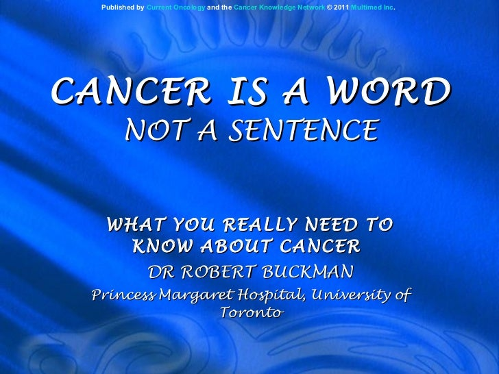 CANCER IS A WORD NOT A SENTENCE WHAT YOU REALLY NEED TO KNOW ABOUT CANCER  DR ROBERT BUCKMAN Princess Margaret Hospital, U...