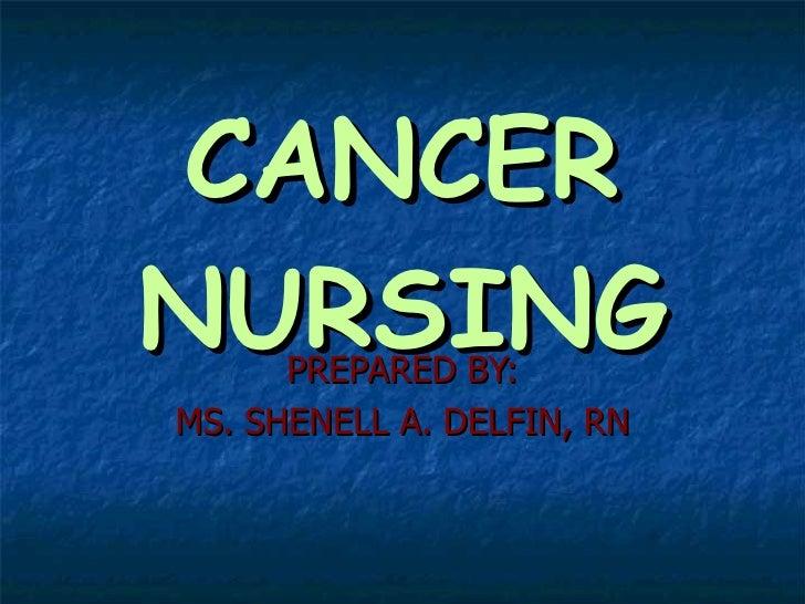 CANCER NURSING PREPARED BY: MS. SHENELL A. DELFIN, RN