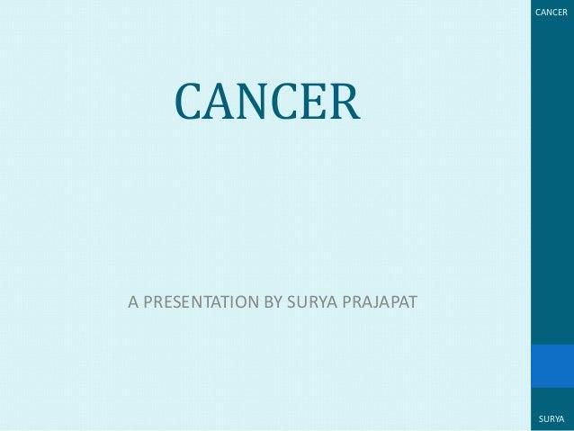 CANCER  CANCER  A PRESENTATION BY SURYA PRAJAPAT  SURYA