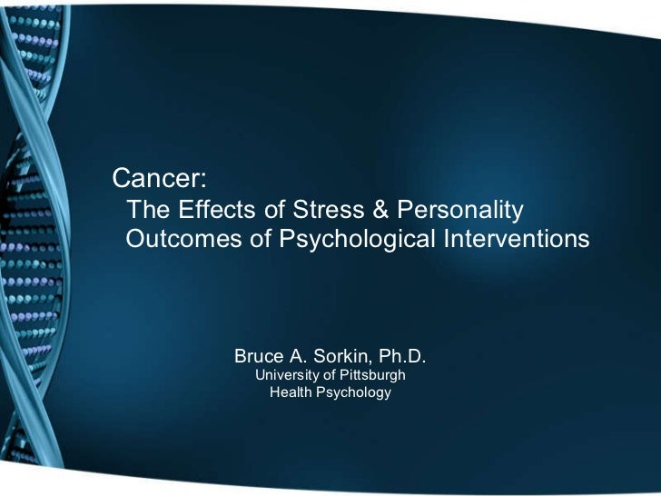 Cancer:    The Effects of Stress & Personality   Outcomes of Psychological Interventions Bruce A. Sorkin, Ph.D. University...