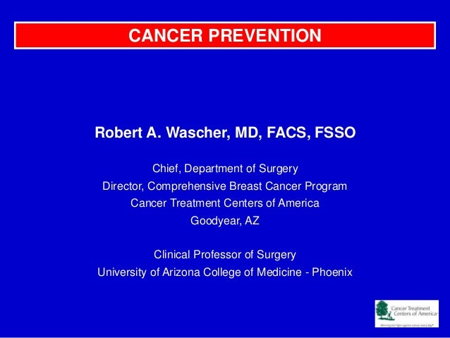 Cancer Prevention-- Robert A. Wascher, MD, FACS, FSSO  Chief, Department of Surgery Director, Comprehensive Breast Cancer Program Cancer Treatment Centers of America-- Hispanic Chamber of Commerce 2013 - final
