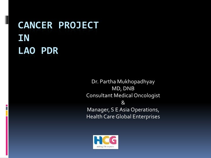 Cancer Project in Lao PDR<br />Dr. Partha Mukhopadhyay<br />MD, DNB<br />Consultant Medical Oncologist <br />& <br />Manag...
