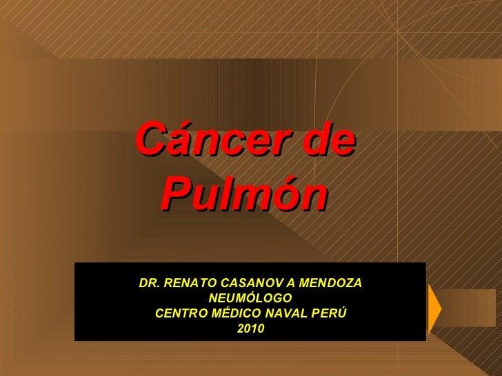 Cáncer de Pulmón DR. RENATO CASANOV A MENDOZA NEUMÓLOGO CENTRO MÉDICO NAVAL PERÚ 2010