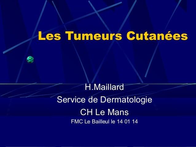 Les Tumeurs Cutanées  H.Maillard Service de Dermatologie CH Le Mans FMC Le Bailleul le 14 01 14