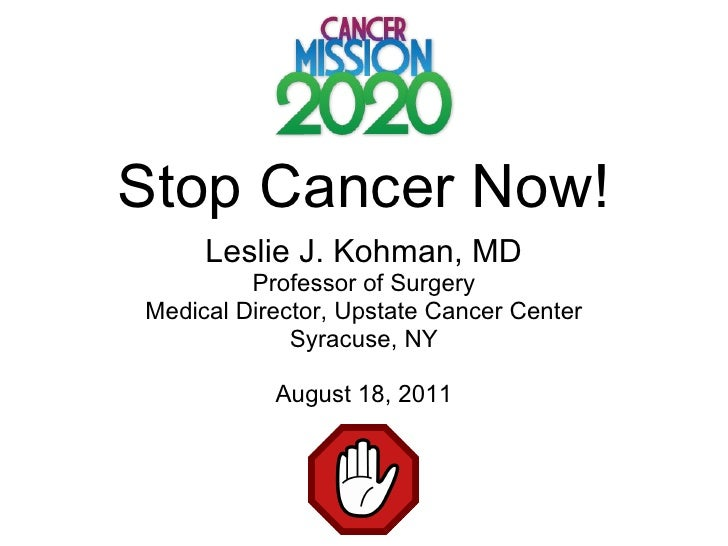 Stop Cancer Now! Leslie J. Kohman, MD Professor of Surgery Medical Director, Upstate Cancer Center Syracuse, NY August 18,...