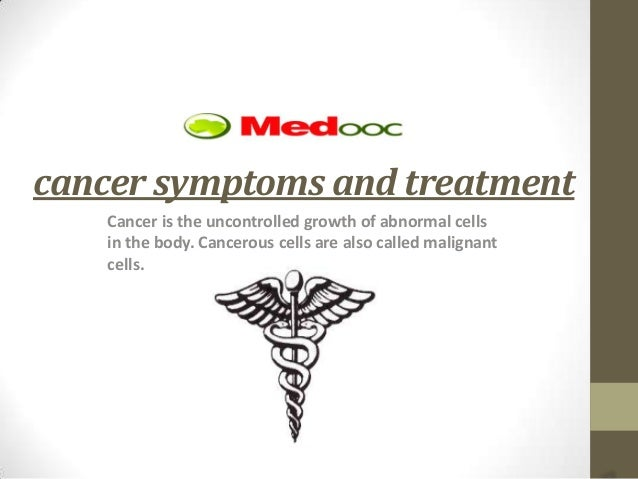 cancer symptoms and treatment   Cancer is the uncontrolled growth of abnormal cells   in the body. Cancerous cells are als...