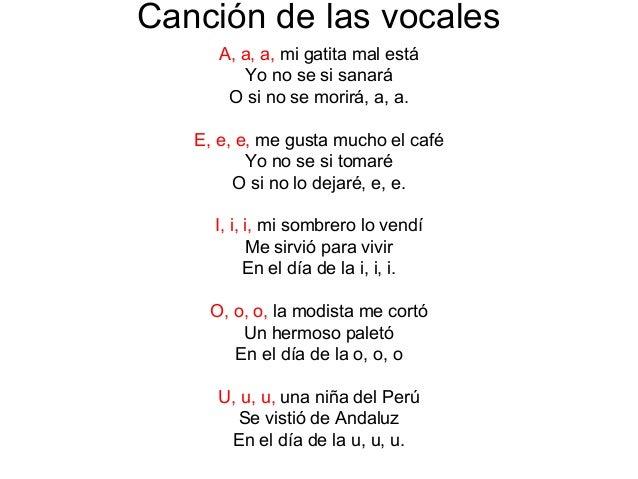 Canción de las vocales A, a, a, mi gatita mal está Yo no se si sanará O si no se morirá, a, a. E, e, e, me gusta mucho el ...