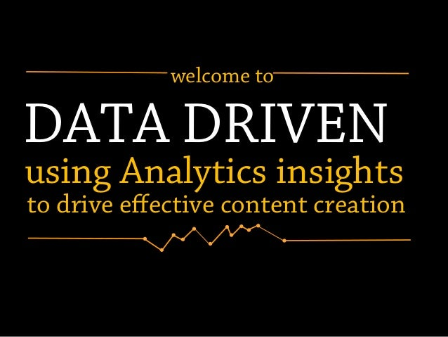 DATA DRIVEN using Analytics insights to drive effective content creation welcome to