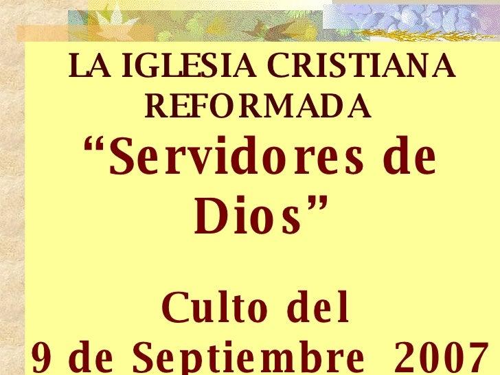 "LA IGLESIA CRISTIANA REFORMADA   "" Servidores de Dios"" Culto del  9 de Septiembre  2007"