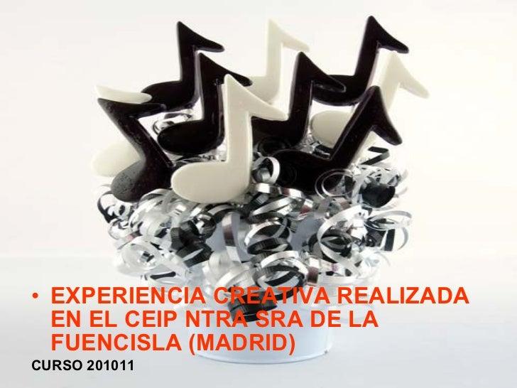 <ul><li>EXPERIENCIA CREATIVA REALIZADA EN EL CEIP NTRA SRA DE LA FUENCISLA (MADRID) </li></ul><ul><li>CURSO 201011 </li></ul>