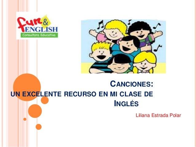 CANCIONES: UN EXCELENTE RECURSO EN MI CLASE DE INGLÉS Liliana Estrada Polar