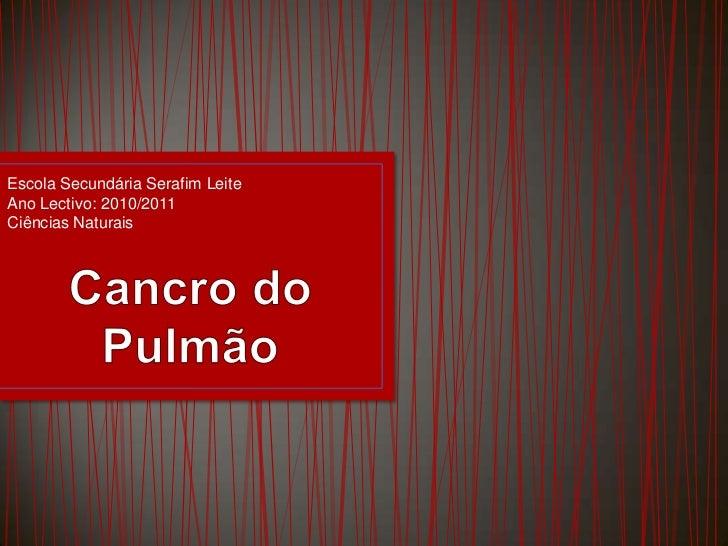 Escola Secundária Serafim LeiteAno Lectivo: 2010/2011Ciências Naturais<br />Cancro do Pulmão<br />