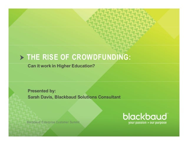 Blackbaud Enterprise Customer Summit THE RISE OF CROWDFUNDING: Can it work in Higher Education? Presented by: Sarah Davis,...