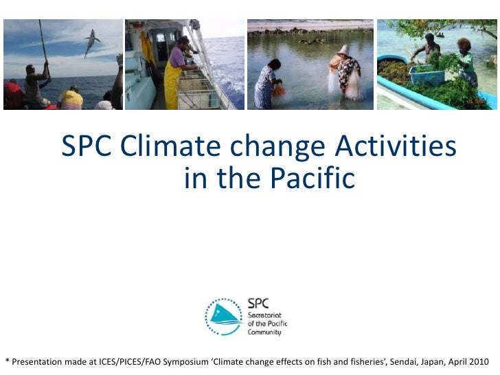 SPC Climate change Activities in the Pacific   <br />* Presentation made at ICES/PICES/FAO Symposium 'Climate change effec...
