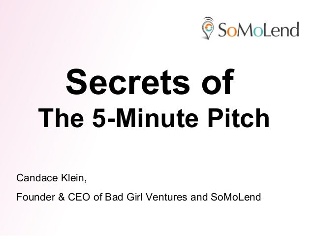 Secrets of    The 5-Minute PitchCandace Klein,Founder & CEO of Bad Girl Ventures and SoMoLend