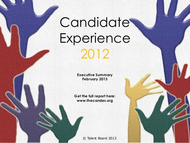 CandidateExperience   2012   Executive Summary     February 2013  Get the full report here:   www.thecandes.org       © Ta...