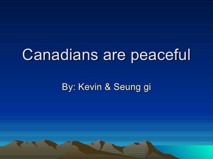 Canadians are peaceful By: Kevin & Seung gi