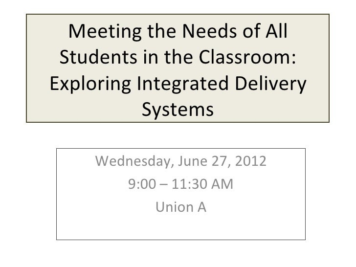 Meeting the Needs of All Students in the Classroom:Exploring Integrated Delivery           Systems     Wednesday, June 27,...