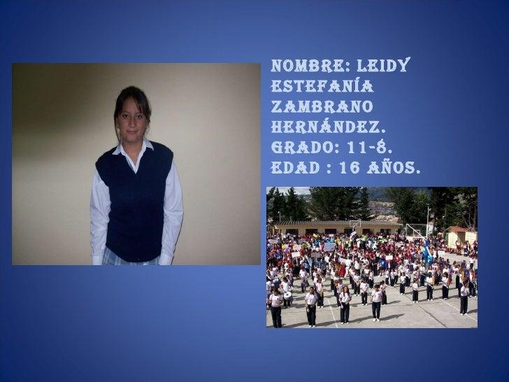 Nombre: Leidy Estefanía Zambrano Hernández. Grado: 11-8. Edad : 16 años.
