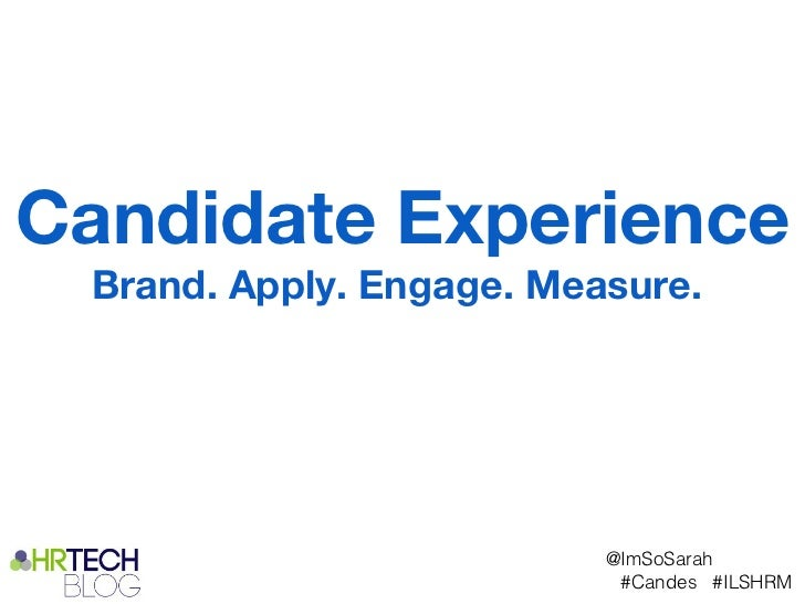 Candidate Experience Brand. Apply. Engage. Measure.                          @ImSoSarah                           #Candes ...