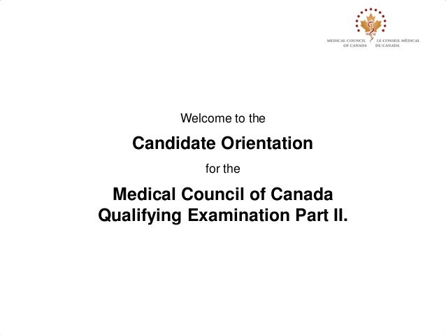 Welcome to the    Candidate Orientation              for the Medical Council of CanadaQualifying Examination Part II.