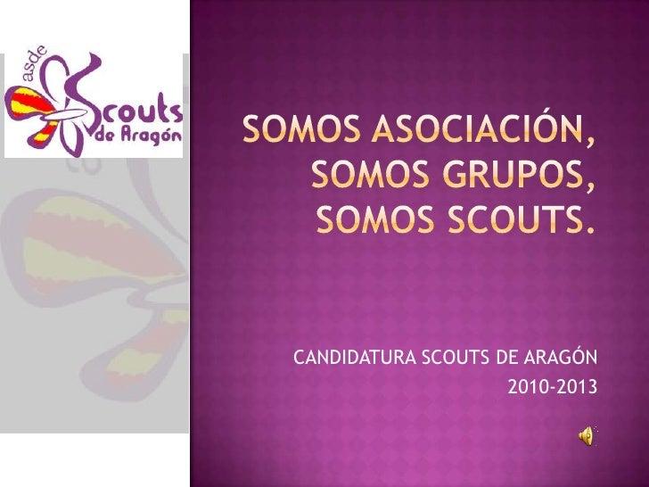 Somos asociación,somos grupos,somos scouts.<br />CANDIDATURA SCOUTS DE ARAGÓN<br />2010-2013<br />