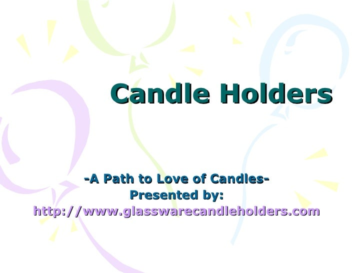 Candle Holders -A Path to Love of Candles- Presented by: http:// www.glasswarecandleholders.com