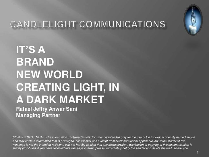 IT'S A  BRAND  NEW WORLD  CREATING LIGHT, IN  A DARK MARKET  Rafael Jeffry Anwar Sani  Managing PartnerCONFIDENTIAL NOTE: ...