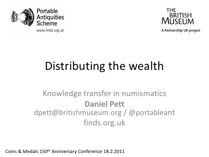 Distributing the wealth                Knowledge transfer in numismatics                          Daniel Pett            d...