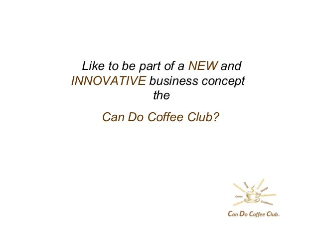 Like to be part of a NEW andINNOVATIVE business concepttheCan Do Coffee Club?