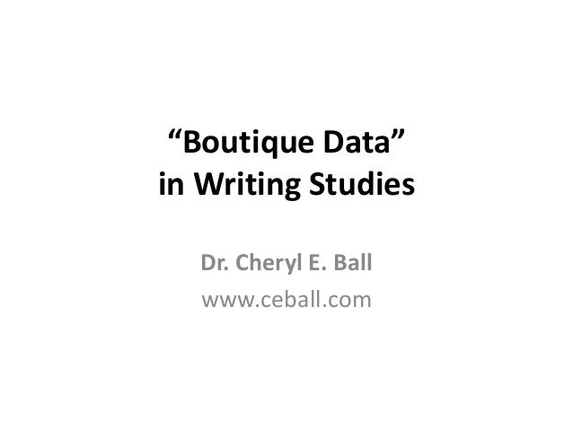 """Boutique Data"" in Writing Studies Dr. Cheryl E. Ball www.ceball.com"
