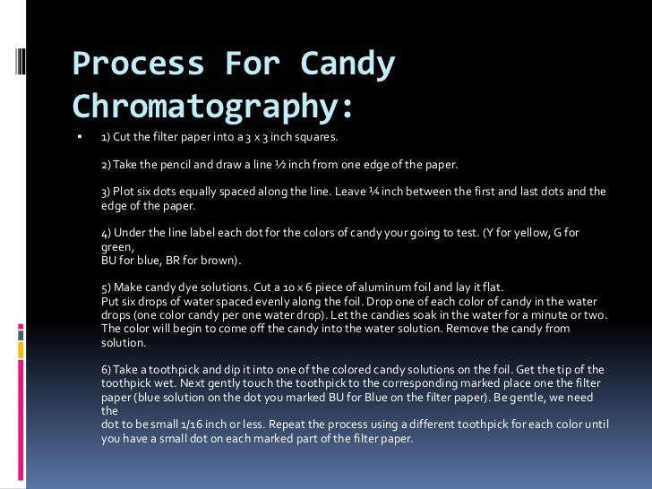 the process of candy chromatography Explore ways to use candy to learn more about science and the world around  you  testing the acid content of candy chromatography making a cake-and- candy  although some of the letters will not survive this process intact, a few  should.