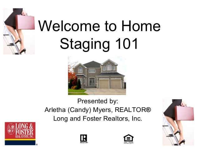 Welcome to Home  Staging 101           Presented by:Arletha (Candy) Myers, REALTOR®   Long and Foster Realtors, Inc.