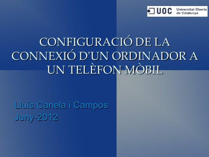 CONFIGURACIÓ DE LACONNEXIÓ DUN ORDINADOR A    UN TELÈFON MÒBILLluís Canela i CamposJuny-2012