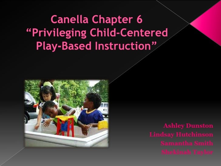 "Canella Chapter 6""Privileging Child-Centered Play-Based Instruction""<br />Ashley Dunston<br />Lindsay Hutchinson<br />Sama..."