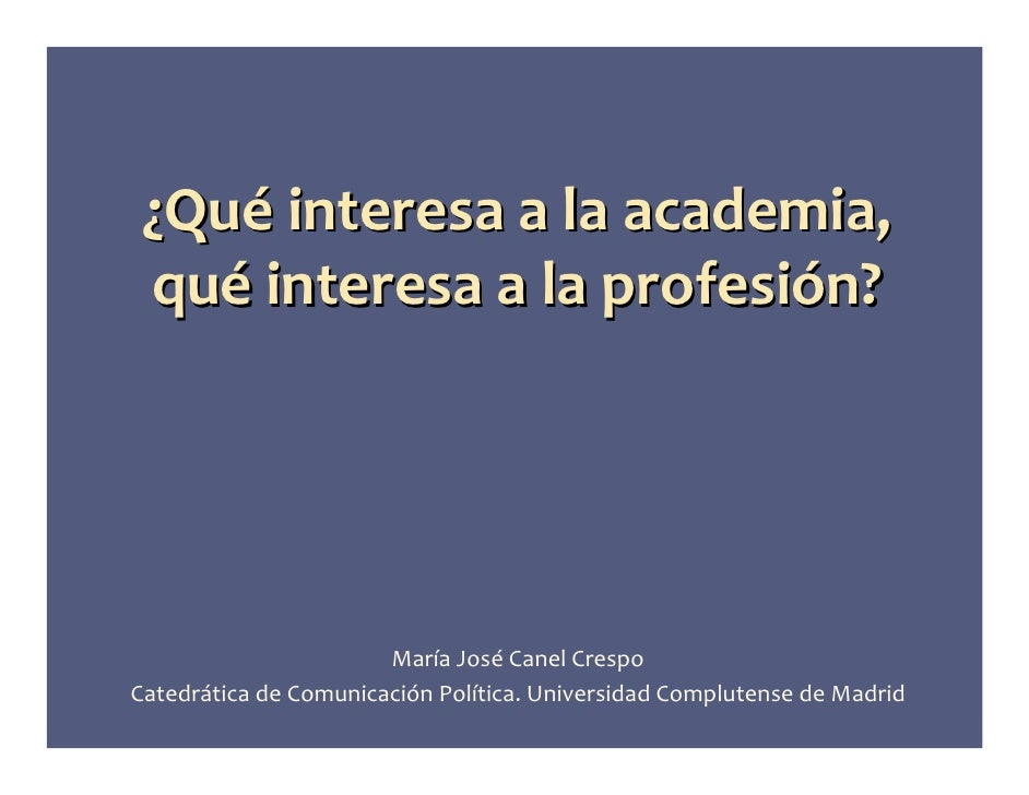 ¿Qué interesa a la academia,  qué interesa a la profesión?                            María José Canel Crespo Catedrática ...