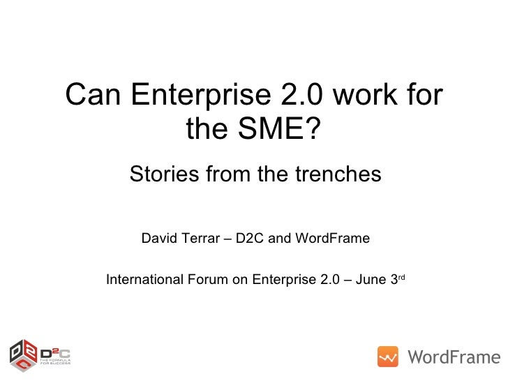 Can Enterprise 2.0 work for the SME? Stories from the trenches David Terrar – D2C and WordFrame International Forum on Ent...