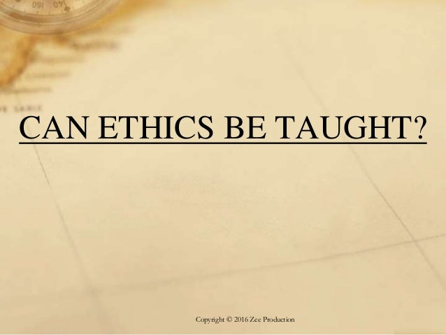 can ethics be taught Whether it can be taught to adults, in a classroom, shouldn't be a thorny question for anyone ethics education has its place, especially in professional schools and if you define it narrowly.