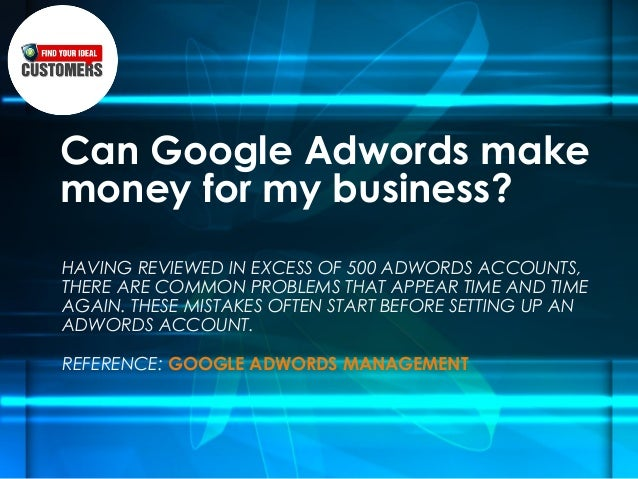 Can Google Adwords makemoney for my business?HAVING REVIEWED IN EXCESS OF 500 ADWORDS ACCOUNTS,THERE ARE COMMON PROBLEMS T...