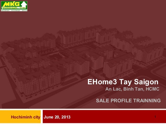 1 EHome3 Tay Saigon An Lac, Binh Tan, HCMC SALE PROFILE TRAINNING Hochiminh city June 20, 2013