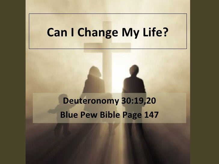 Can I Change My Life? Deuteronomy 30:19,20 Blue Pew Bible Page 147