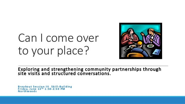 Can I come over to your place? Exploring and strengthening community partnerships through site visits and structured conve...