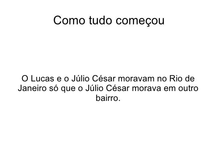 Como tudo começou O Lucas e o Júlio César moravam no Rio de Janeiro só que o Júlio César morava em outro bairro.