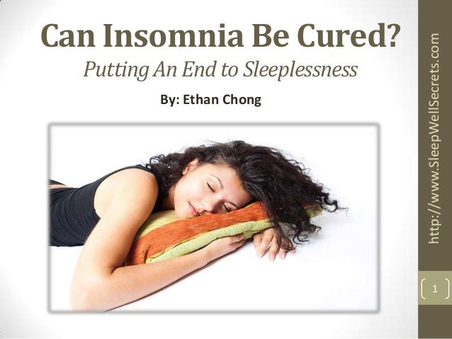 Putting An End to Sleeplessness By: Ethan Chong  http://www.SleepWellSecrets.com  Can Insomnia Be Cured?  1
