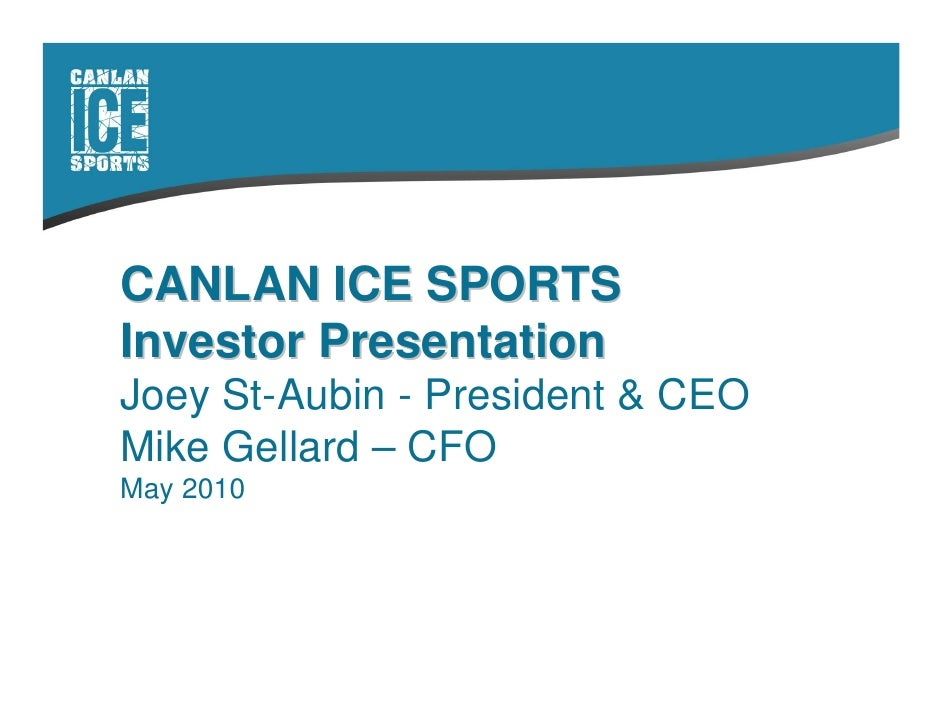 CANLAN ICE SPORTS Investor Presentation Joey St-Aubin - President & CEO Mike Gellard – CFO May 2010