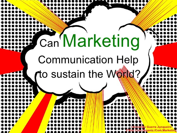 Can  Marketing  Communication Help  to sustain the World? © Armando Guerra Junqueiro 2ºAno Com.Organiz./Com.Marketing