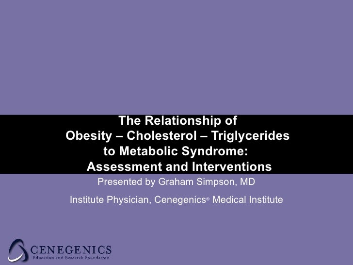 The Relationship of  Obesity – Cholesterol – Triglycerides  to Metabolic Syndrome:  Assessment and Interventions Presented...