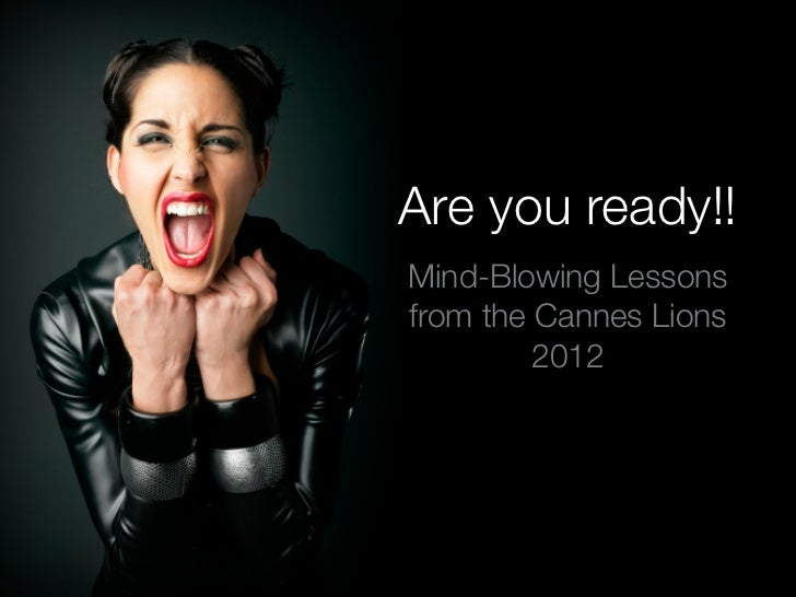 Are you ready!!Mind-Blowing Lessonsfrom the Cannes Lions         2012