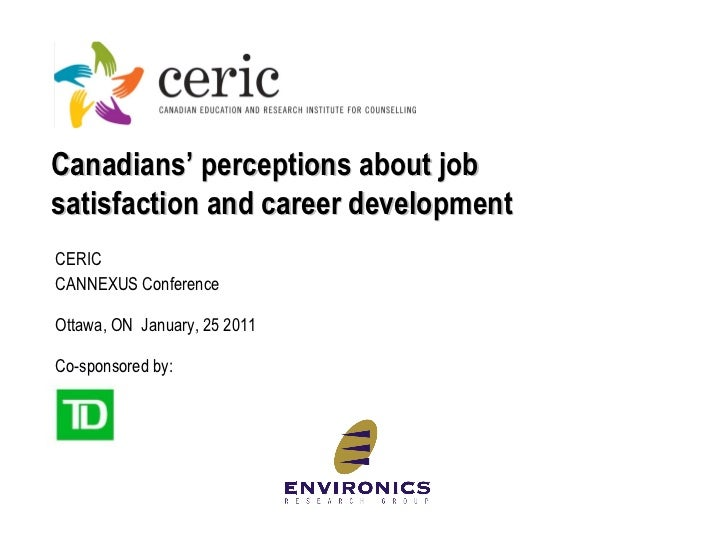 Canadians' perceptions about job satisfaction and career development CERIC CANNEXUS Conference Ottawa, ON  January,  25  2...